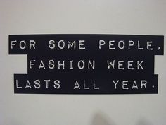 For some people, fashion week lasts all year.