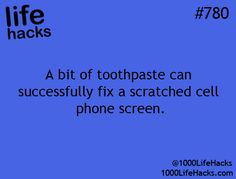 Use toothpaste to fix a scratched cell phone screen.   1000 Life Hacks