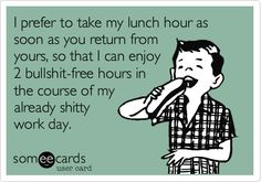 I prefer to take my lunch hour as soon as you return from yours, so that I can enjoy 2 bullshit-free hours in the course of my already shitty work day.