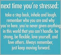Next time you're stressed:  Take a step back, inhale and laugh.  Remember who you are and why you're here.  You're never given anything in this world that you can't handle, be strong, be flexible, love yourself and love others.  Always remember, just keep moving forward.