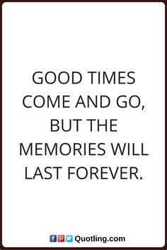 memories quotes Good times come and go, but the memories will last forever.