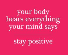 Wednesday's Wellness Quote: Your body hears everything your mind says - stay positive!