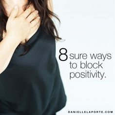 8 sure ways to block positivity http://www.daniellelaporte.com/positivity-blockers/