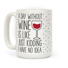 """A Day Without Wine Is Like… Just Kidding I Have No Idea."" Show that your day is not complete without a glass of wine with this funny wine lover mug. This wine mug is perfect for anyone who considers wine to be a major food group."