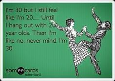 """I'm 30 but I still feel like I""""m 20...Until I hang out with 20 year olds. Then I'm like no, never mind, I'm 30."""