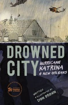 <2015 Pin> Drowned City: Hurricane Katrina & New Orleans by Don Brown. Summary: Eighty percent of the city flooded, in some places under twenty feet of water. Property damages across the Gulf Coast topped $100 billion. One thousand eight hundred and thirty-three people lost their lives. The riveting tale of this historic storm and the drowning of an American city is one of selflessness, heroism, and courage -- and also of incompetence, racism, and criminality.