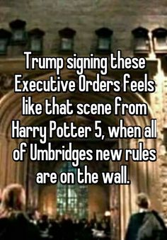 """Trump signing these Executive Orders feels like that scene from Harry Potter 5, when all of Umbridges new rules are on the wall. """