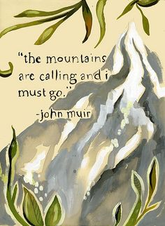 """The mountains are calling and I must go."" -John Muir  If you haven't read about John Muir - well you really should... what an amazing human being."