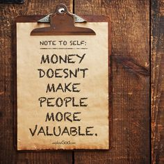 Note to Self: Money doesn't make people more valuable. #UseLessStuff