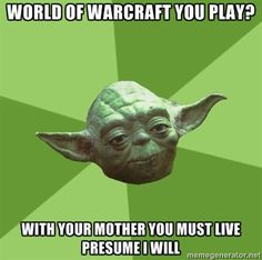 Advice Yoda Gives - world of warcraft you play? with your mother you must live presume I will