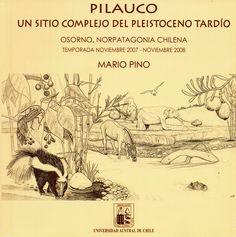Pilauco, un sitio complejo del Pleistoceno tardío. Osorno, Norpatagonia Chilena, la temporada noviembre 2007-noviembre 2008. Mario Pino.  Universidad Austral de Chile