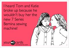 I heard Tom and Katie broke up because he wouldn't buy her the new 7 Series Bernina sewing machine! #funny #sewing #someecards