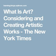 What Is Art? Considering and Creating Artistic Works - The New York Times