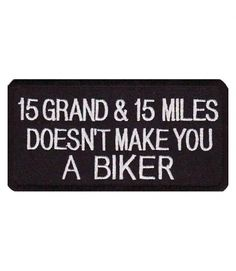 15 Grand 15 Miles Does Not Make You A Biker Patch. True 'dat