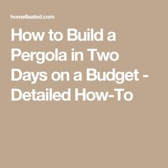 How to Build a Pergola in Two Days on a Budget - Detailed How-To