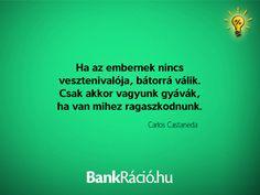 Ha az embernek nincs vesztenivalója, bátorrá válik. Csak akkor vagyunk gyávák, ha van mihez ragaszkodnunk. - Carlos Castaneda, www.bankracio.hu idézet