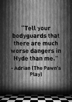 """""""Tell your bodyguards that there are much worse dangers in Hyde than me."""""""