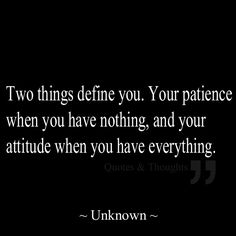Two things define you. Your patience when you have nothing, and your attitude when you have everything. pinned with Pinvolve - pinvolve.co