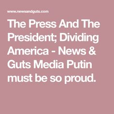 The Press And The President; Dividing America - News & Guts Media  Putin must be so proud.