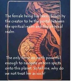 The female being has been chosen by the creator to be the portal between the spiritual realm and this physical realm. The only force on earth powerful enough to navigate unborn spirits onto this planet.
