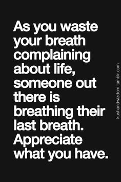 as you waste your breath complaining about life, someone out there is breathing their last breath. appreciate what you have.