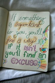 If something is important to you, you'll find a way.  If it isn't you'll find an excuse.
