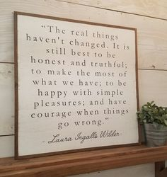 THE REAL THINGS HAVENT CHANGED. IT IS STILL BEST TO BE HONEST AND TRUTHFUL; TO MAKE THE MOST OF WHAT WE HAVE; TO BE HAPPY WITH SIMPLE PLEASURES; AND HAVE COURAGE WHEN THINGS GO WRONG.   :: SIGN Specifics ::  Measures approximately 2 x 2 (dimensions include frame) All our signs are made from 3/4 solid wood  Picture frame wire added to the back for easy and durable hanging  Enclosed with a primitive style wood frame  Finished with protective top coat for long lasting beauty   Our wooden si...
