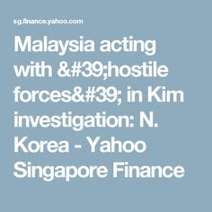Malaysia acting with 'hostile forces' in Kim investigation: N. Korea - Yahoo Singapore Finance