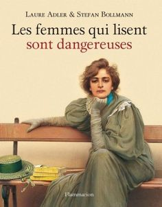 Les femmes qui lisent sont dangereuses (Women who read are dangerous) by Laure Adler and Stefan Bollmann. I Love Books, Good Books, Books To Read, My Books, French Phrases, French Quotes, Laura Lee, Art Occidental, Woman Reading