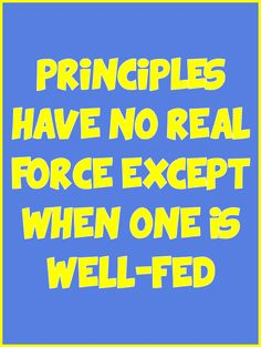 Principles have no real force except when one is well-fed. -Mark Twain