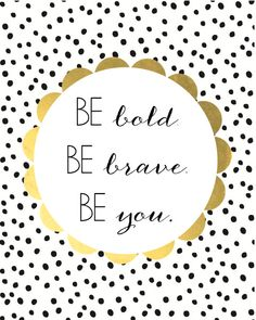 Be Bold, Be Brave, Be You.