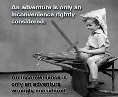 An adventure is only an inconvenience rightly considered. An inconvenience is only an adventure wrongly considered -  G.K. Chesterton