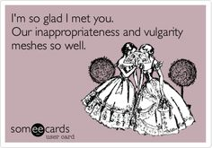 I'm so glad I met you. Our inappropriateness and vulgarity meshes so well.