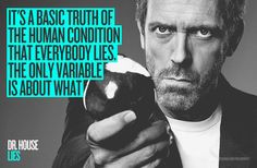 "LIES ""It's a basic truth ofthe human condition that everybody lies. The only variable is about what."" Dr. House"