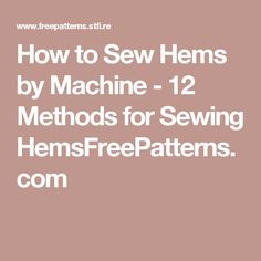How to Sew Hems by Machine - 12 Methods for Sewing HemsFreePatterns.com