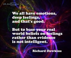 To base your real world on feelings instead of evidence...