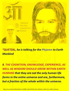 8. THE COGNITION, KNOWLEDGE, EXPERIENCE, AS WELL AS WISDOM SHOULD GROW WITHIN EARTH HUMANS that they are not the only human life forms in the entire universe and are, furthermore, but a fraction of the whole within the universe.  http://www.futureofmankind.co.uk/Billy_Meier/What_the_Plejaren_Wish_for_Earth_Humans