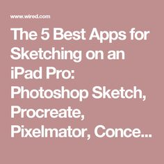 The 5 Best Apps for Sketching on an iPad Pro: Photoshop Sketch, Procreate, Pixelmator, Concepts, Inspire Pro   WIRED