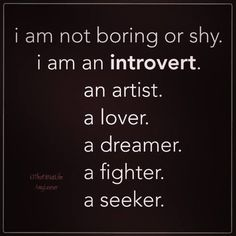 I am not boring or shy. I am an introvert. An artist. A Lover. A dreamer. A fighter. A seeker. And I think, above all, a seeker. Intj, Infp Personality, Introvert Problems, Introvert Quotes, Motto, The Dreamers, Favorite Quotes, Me Quotes, Inspirational Quotes