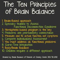 The Ten Principles of #BrainBalance  1. Brain-#Based #approach 2. Specially #trained to #Assess #FunctionalDisconnectionSyndrome 3. Hemispheric-based #program is the key 4. #Problems are #permanently #correctable 5. #Measure and #fix actual function, not #symptoms 6. Complete #Individualized #Assessment 7. You must #address all functional problems 8. #SameTime #Integration 9. #Body/#Brain #Balance 10. #Children require a different #approach #AddressTheCause #BrainBalance #Denver #CO