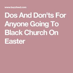 Dos And Don'ts For Anyone Going To Black Church On Easter