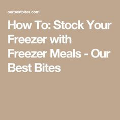 How To: Stock Your Freezer with Freezer Meals - Our Best Bites