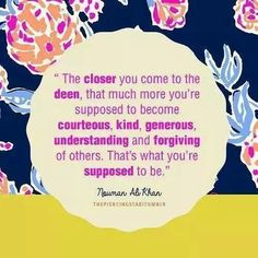 """The closer you come to the faith 'deen', that much more you're supposed to become: courteous, kind, generous, understanding, and forgiving of others. That's what you're supposed to be."" - Islamic Quotes"