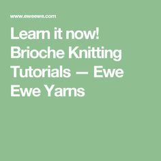 Learn it now! Brioche Knitting Tutorials — Ewe Ewe Yarns