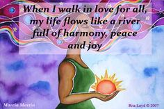 When I walk in love for all, my life flows like a river full of harmony, peace and joy.
