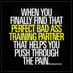 When you finally find that perfect bad ass training partner that helps you push through the pain.