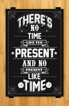 Theres's No Time Like The Present And No Present Like Time