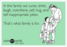 In this family we curse, drink, laugh, overshare, yell, hug, and tell inappropriate jokes. That's what family is for. .... Totally my house!!