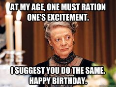 At my age, one must ration one's excitement. I suggest you do the same. Happy Birthday.