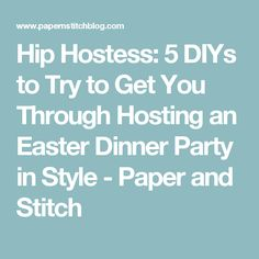 Hip Hostess: 5 DIYs to Try to Get You Through Hosting an Easter Dinner Party in Style - Paper and Stitch